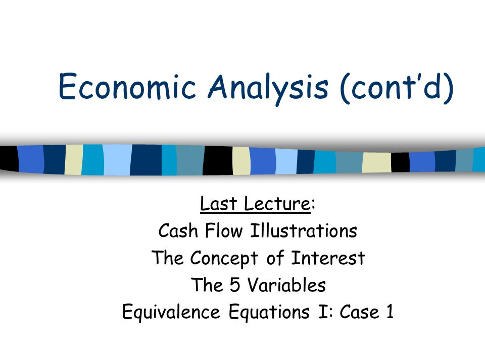 Economic Analysis (cont'd) Last Lecture: Cash Flow Illustrations The Concept of Interest The 5 Variables Equivalence Equations I: Case 1