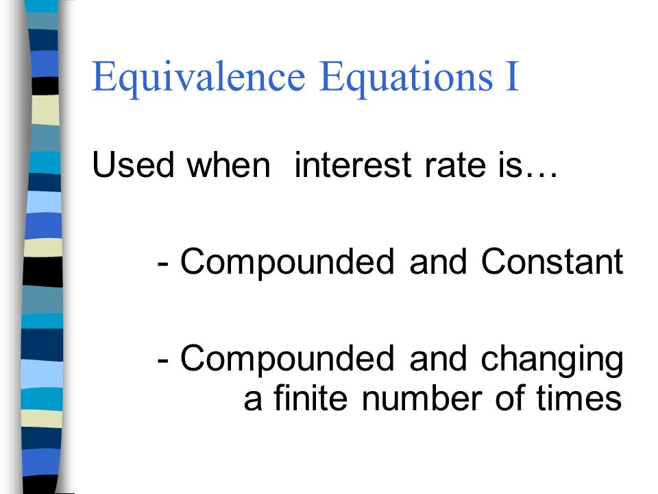 Equivalence Equations I Used when interest rate is… - Compounded and Constant - Compounded and changing a finite number of times