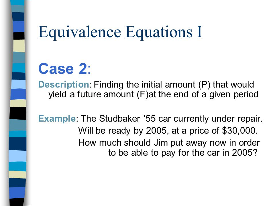 Equivalence Equations I Case 2: Description: Finding the initial amount (P) that would yield a future amount (F)at the end of a given period Example: The Studbaker '55 car currently under repair.