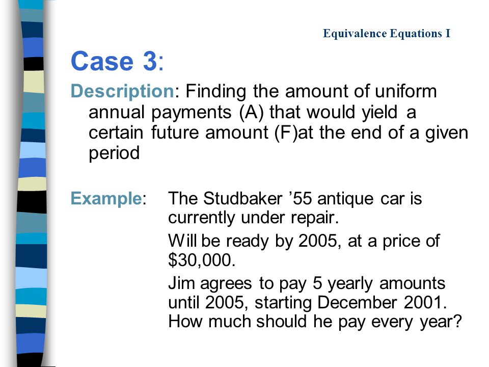 Equivalence Equations I Case 3: Description: Finding the amount of uniform annual payments (A) that would yield a certain future amount (F)at the end of a given period Example: The Studbaker '55 antique car is currently under repair.