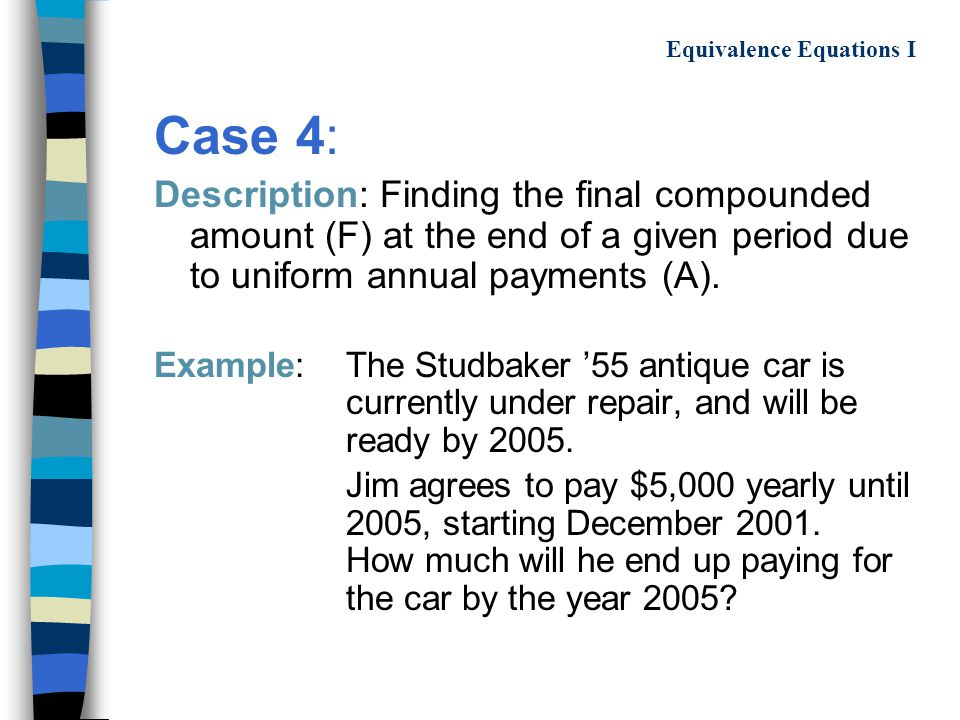 Equivalence Equations I Case 4: Description: Finding the final compounded amount (F) at the end of a given period due to uniform annual payments (A).