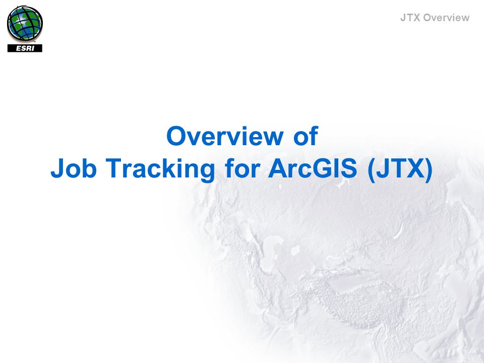 JTX Overview Overview of Job Tracking for ArcGIS (JTX)