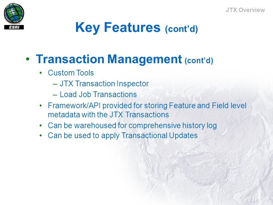 JTX Overview Key Features (cont'd) Transaction Management (cont'd) Custom Tools –JTX Transaction Inspector –Load Job Transactions Framework/API provided for storing Feature and Field level metadata with the JTX Transactions Can be warehoused for comprehensive history log Can be used to apply Transactional Updates
