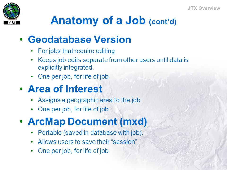 JTX Overview Anatomy of a Job (cont'd) Geodatabase Version For jobs that require editing Keeps job edits separate from other users until data is explicitly integrated.