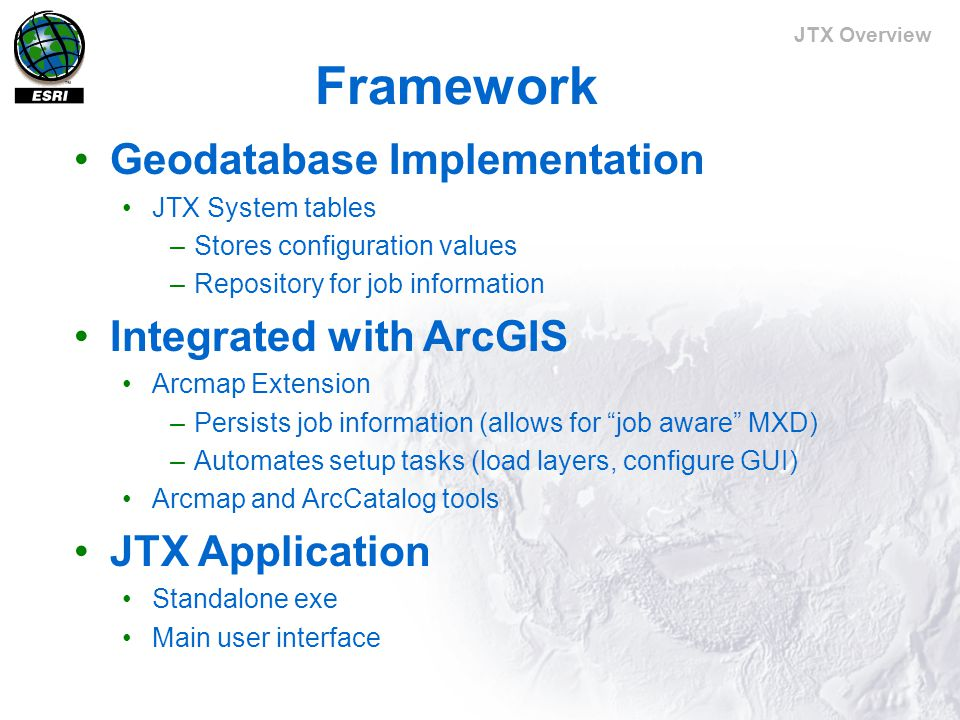 JTX Overview Framework (cont'd) Application Programming Interface (API) Business objects expose the full range of functionality necessary for creating, managing, and working with jobs.