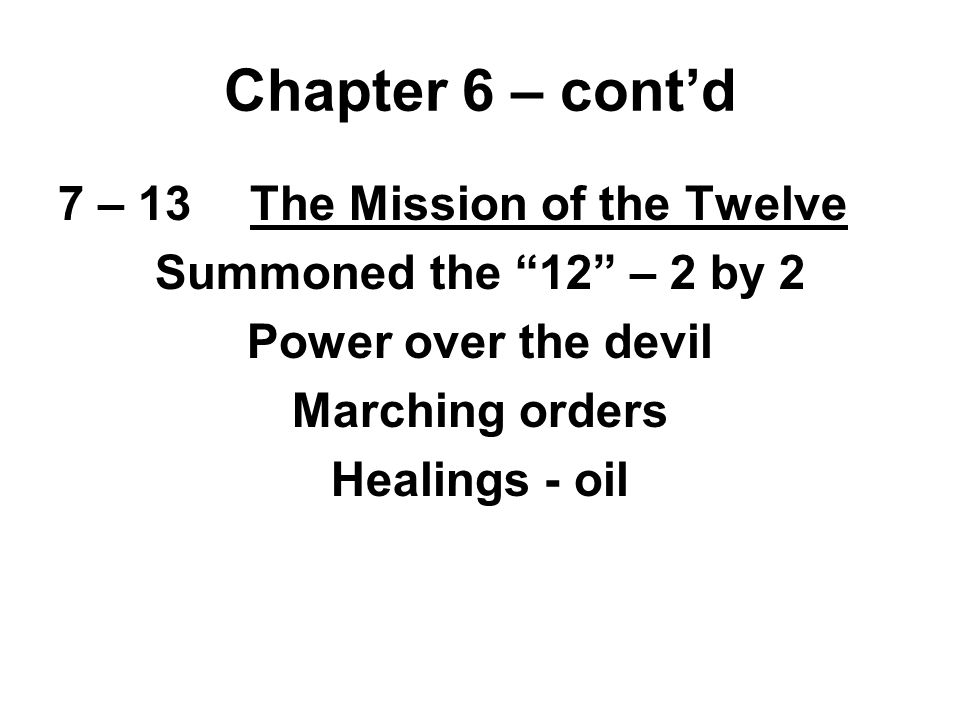 7 – 13The Mission of the Twelve Summoned the 12 – 2 by 2 Power over the devil Marching orders Healings - oil Chapter 6 – cont'd