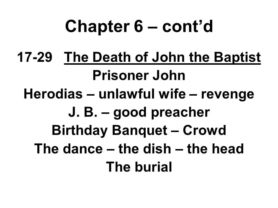 17-29 The Death of John the Baptist Prisoner John Herodias – unlawful wife – revenge J. B. – good preacher Birthday Banquet – Crowd The dance – the di
