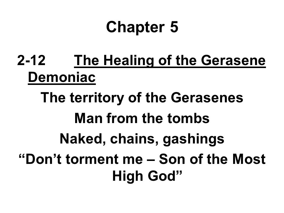 Chapter 5 2-12The Healing of the Gerasene Demoniac The territory of the Gerasenes Man from the tombs Naked, chains, gashings Don't torment me – Son of the Most High God