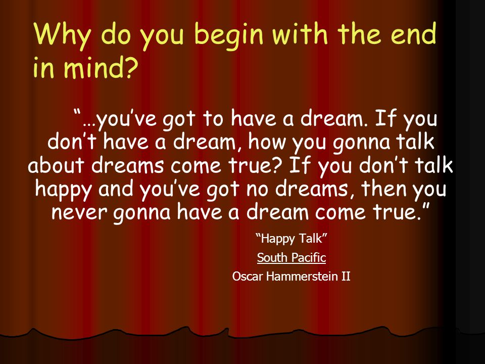 Why do you begin with the end in mind. …you've got to have a dream.