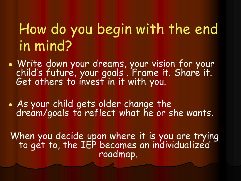 How do you begin with the end in mind.