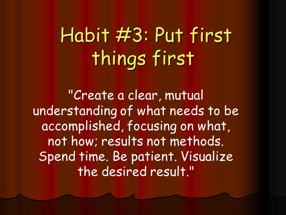 Habit #3: Put first things first Habit #3: Put first things first Create a clear, mutual understanding of what needs to be accomplished, focusing on what, not how; results not methods.