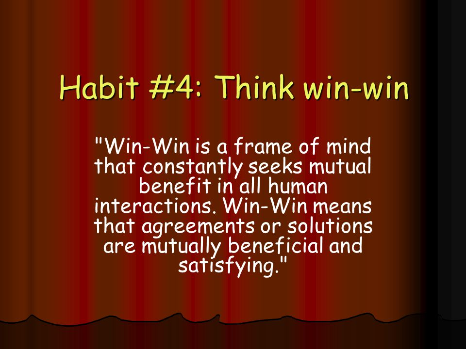 Habit #4: Think win-win Win-Win is a frame of mind that constantly seeks mutual benefit in all human interactions.