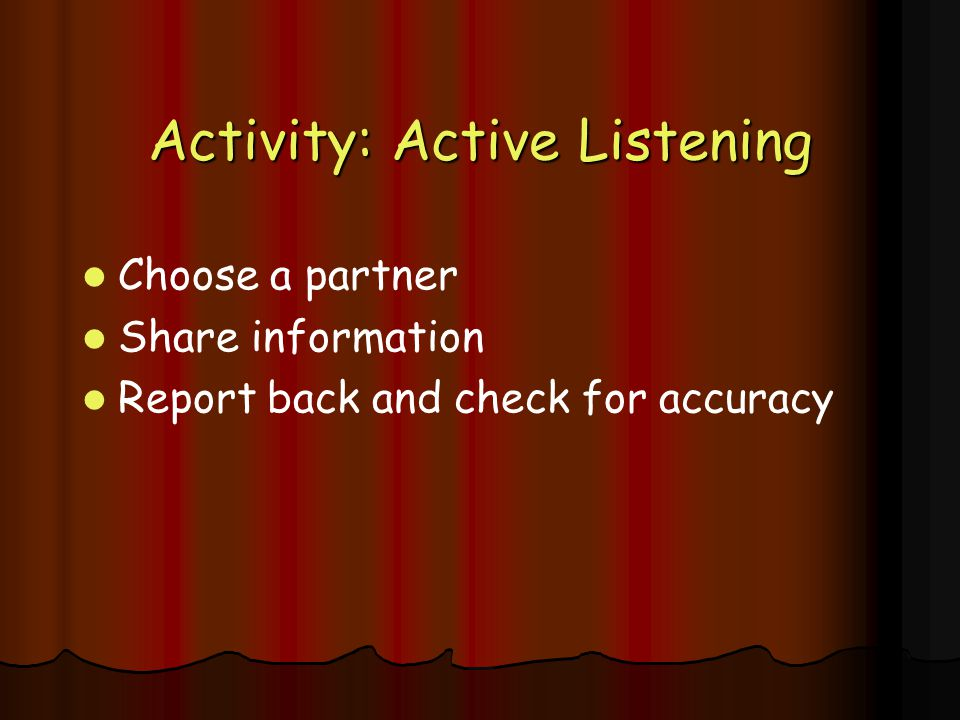 Activity: Active Listening Choose a partner Share information Report back and check for accuracy