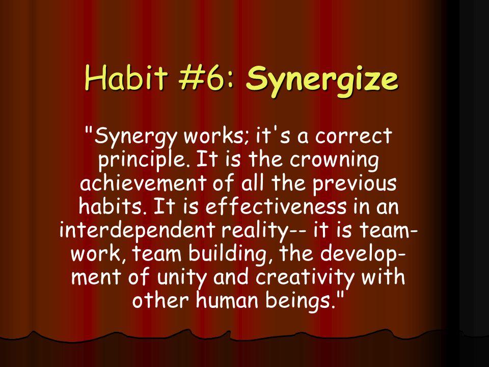 Habit #6: Synergize Habit #6: Synergize Synergy works; it s a correct principle.