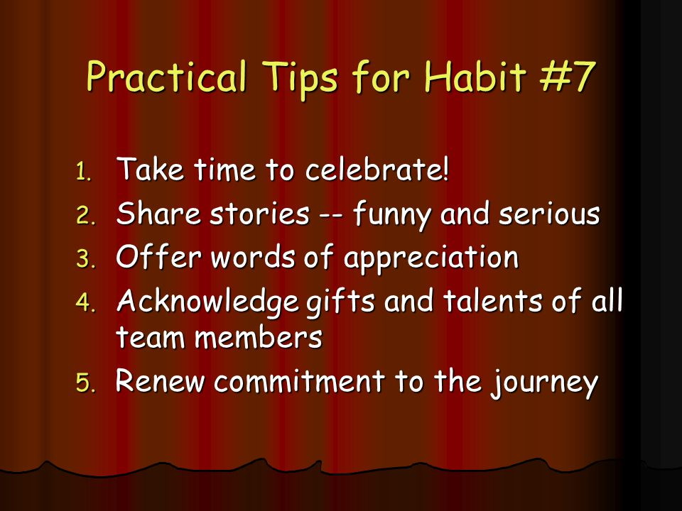 Practical Tips for Habit #7 1.Take time to celebrate.