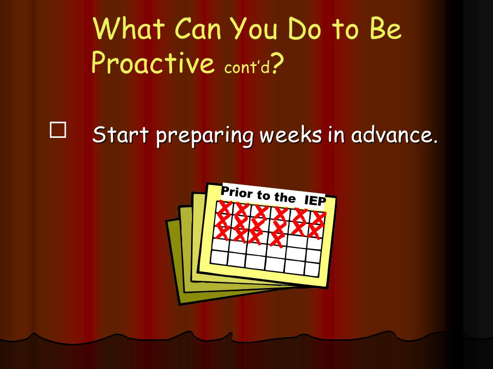 What Can You Do to Be Proactive cont'd ?  Start preparing weeks in advance. Prior to the IEP