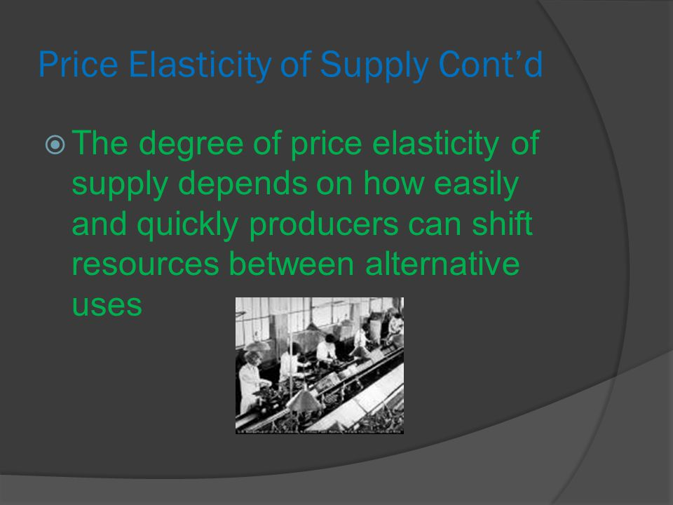 Price Elasticity of Supply Cont'd  The degree of price elasticity of supply depends on how easily and quickly producers can shift resources between alternative uses