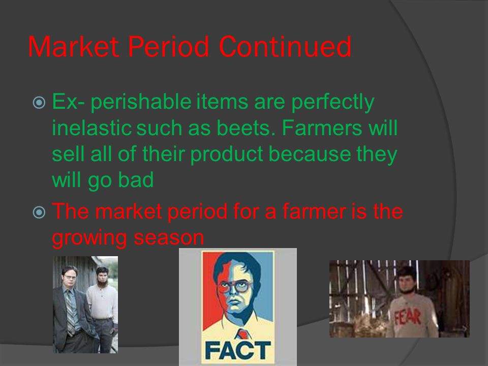 Market Period Continued  Ex- perishable items are perfectly inelastic such as beets. Farmers will sell all of their product because they will go bad