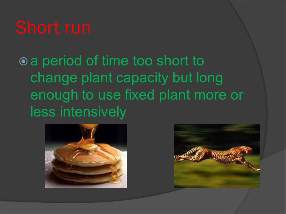 Short run  a period of time too short to change plant capacity but long enough to use fixed plant more or less intensively