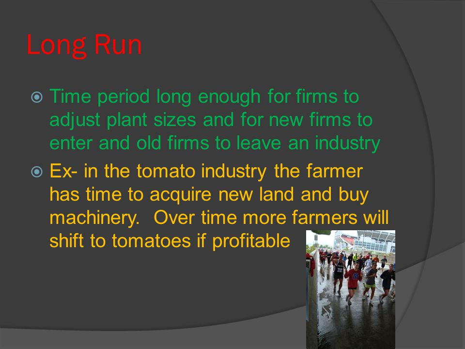 Long Run  Time period long enough for firms to adjust plant sizes and for new firms to enter and old firms to leave an industry  Ex- in the tomato i
