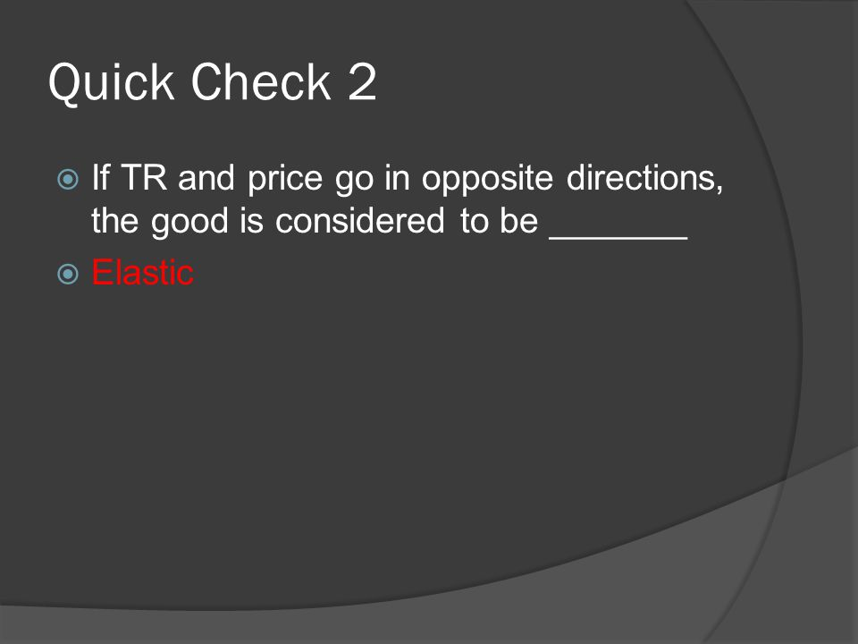 Quick Check 2  If TR and price go in opposite directions, the good is considered to be _______  Elastic