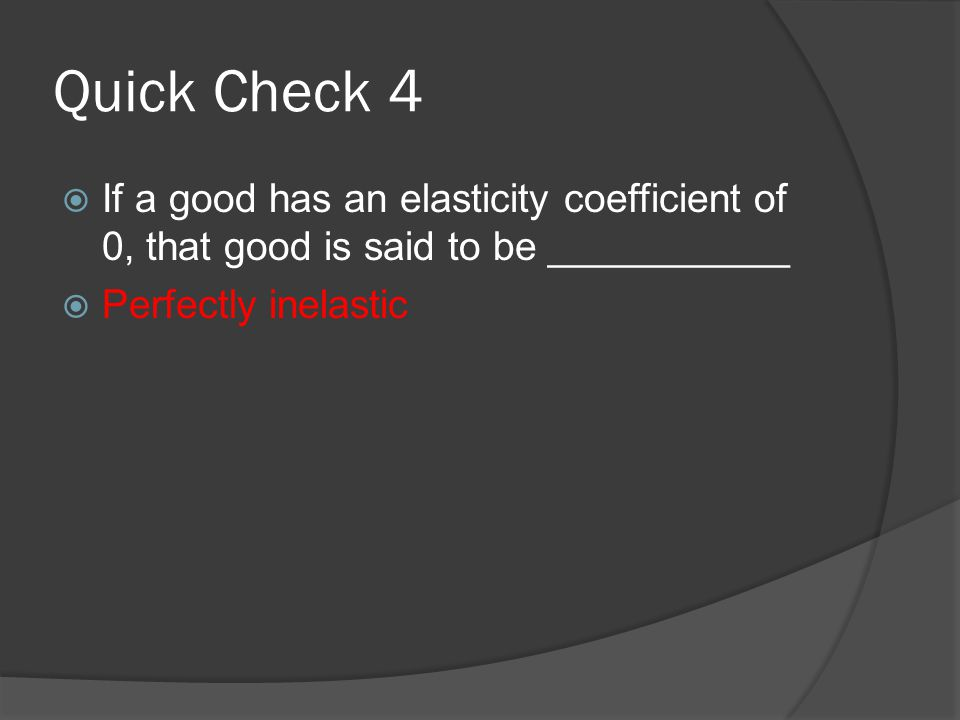 Quick Check 4  If a good has an elasticity coefficient of 0, that good is said to be ___________  Perfectly inelastic