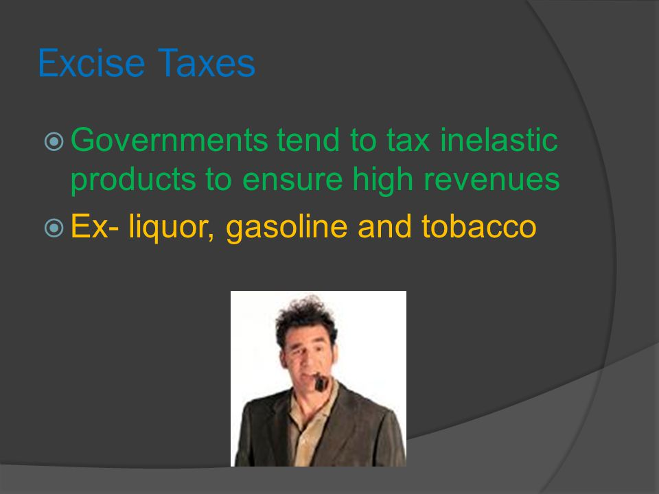 Excise Taxes  Governments tend to tax inelastic products to ensure high revenues  Ex- liquor, gasoline and tobacco