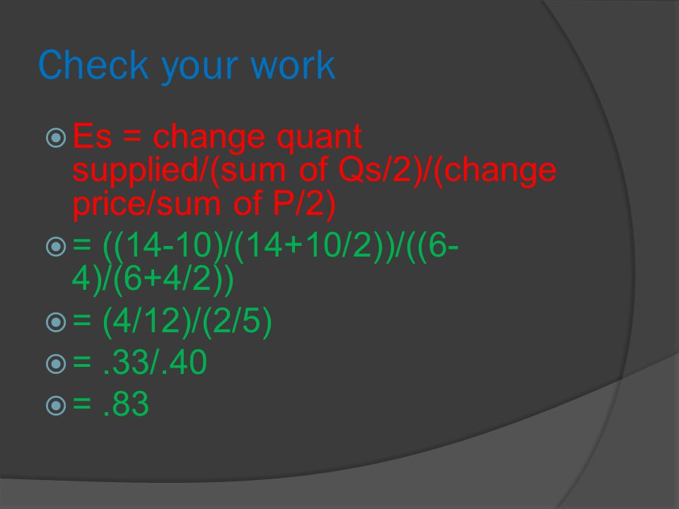Check your work  Es = change quant supplied/(sum of Qs/2)/(change price/sum of P/2)  = ((14-10)/(14+10/2))/((6- 4)/(6+4/2))  = (4/12)/(2/5)  =.33/