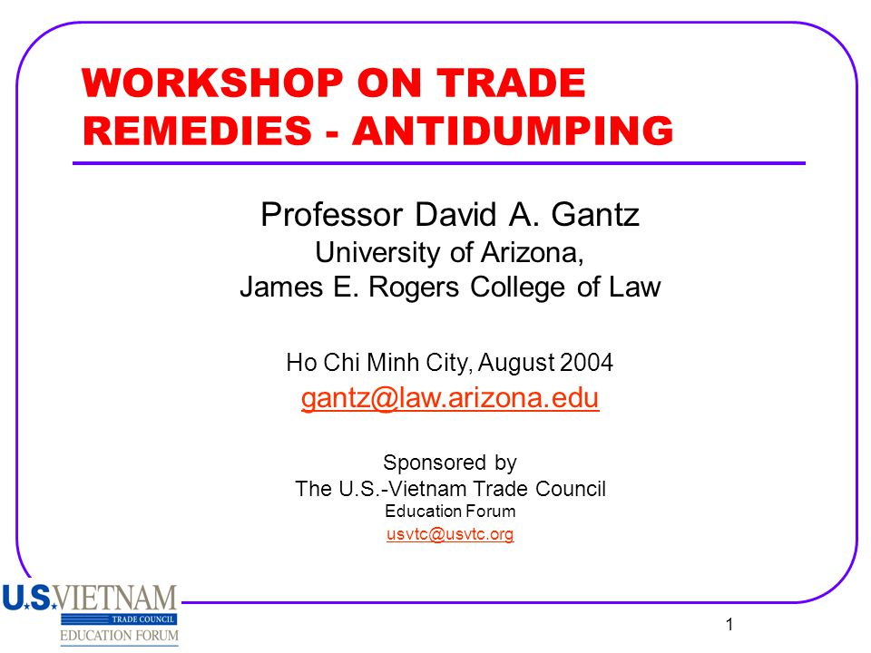 1 WORKSHOP ON TRADE REMEDIES - ANTIDUMPING Professor David A. Gantz University of Arizona, James E. Rogers College of Law Ho Chi Minh City, August 200