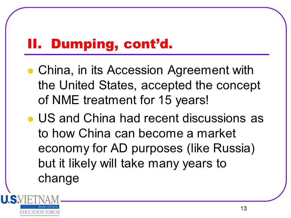 13 II. Dumping, cont'd. China, in its Accession Agreement with the United States, accepted the concept of NME treatment for 15 years! US and China had