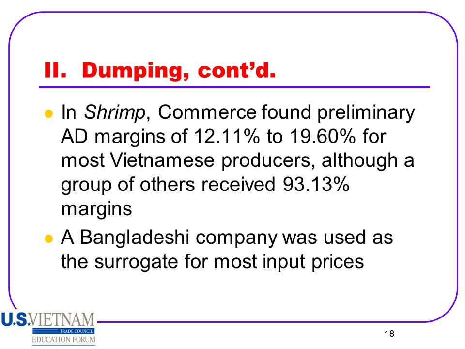 18 II. Dumping, cont'd. In Shrimp, Commerce found preliminary AD margins of 12.11% to 19.60% for most Vietnamese producers, although a group of others