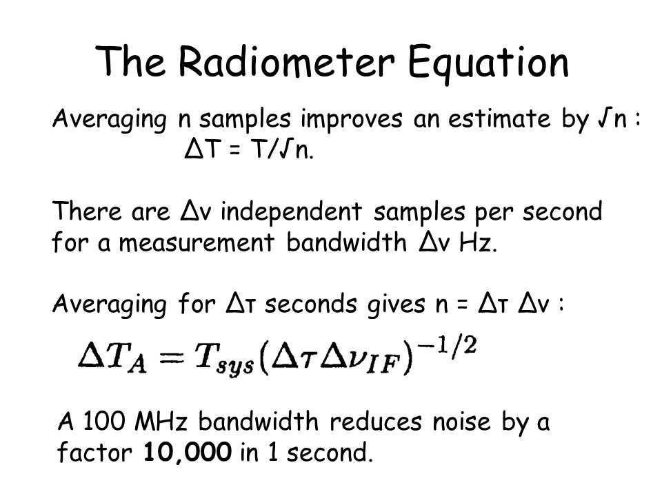 The Radiometer Equation Averaging n samples improves an estimate by √n : ∆T = T/√n.