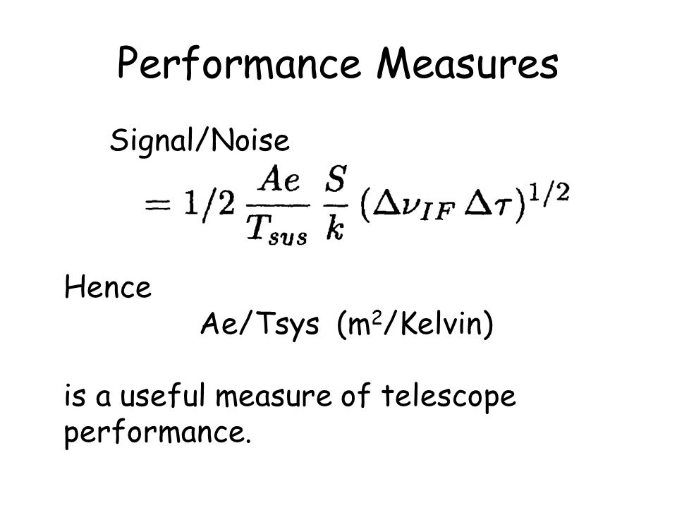 Performance Measures Signal/Noise Hence Ae/Tsys (m 2 /Kelvin) is a useful measure of telescope performance.