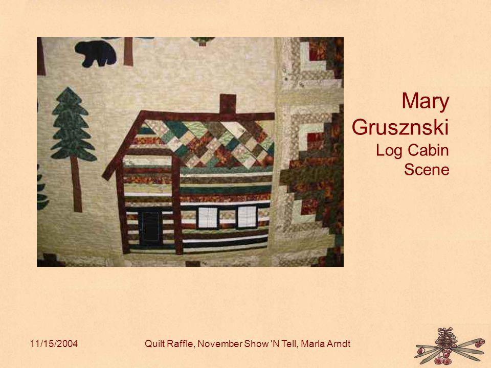 11/15/2004Quilt Raffle, November Show N Tell, Marla Arndt Mary Grusznski Log Cabin Scene