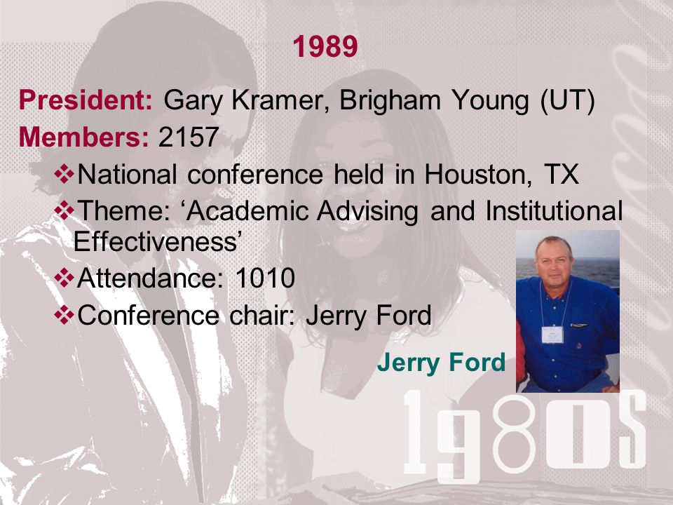 1989 President: Gary Kramer, Brigham Young (UT) Members: 2157  National conference held in Houston, TX  Theme: 'Academic Advising and Institutional Effectiveness'  Attendance: 1010  Conference chair: Jerry Ford Jerry Ford