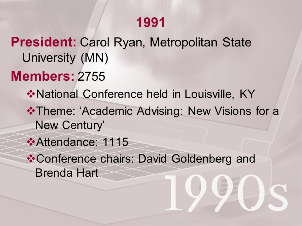 1991 President: Carol Ryan, Metropolitan State University (MN) Members: 2755  National Conference held in Louisville, KY  Theme: 'Academic Advising: New Visions for a New Century'  Attendance: 1115  Conference chairs: David Goldenberg and Brenda Hart