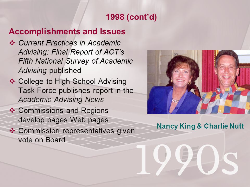 Accomplishments and Issues  Current Practices in Academic Advising: Final Report of ACT's Fifth National Survey of Academic Advising published  College to High School Advising Task Force publishes report in the Academic Advising News  Commissions and Regions develop pages Web pages  Commission representatives given vote on Board 1998 (cont'd) Nancy King & Charlie Nutt
