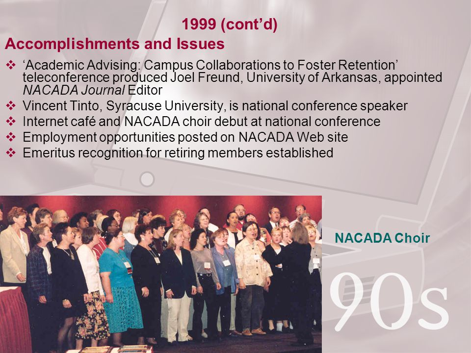 Accomplishments and Issues  'Academic Advising: Campus Collaborations to Foster Retention' teleconference produced Joel Freund, University of Arkansas, appointed NACADA Journal Editor  Vincent Tinto, Syracuse University, is national conference speaker  Internet café and NACADA choir debut at national conference  Employment opportunities posted on NACADA Web site  Emeritus recognition for retiring members established 1999 (cont'd) NACADA Choir