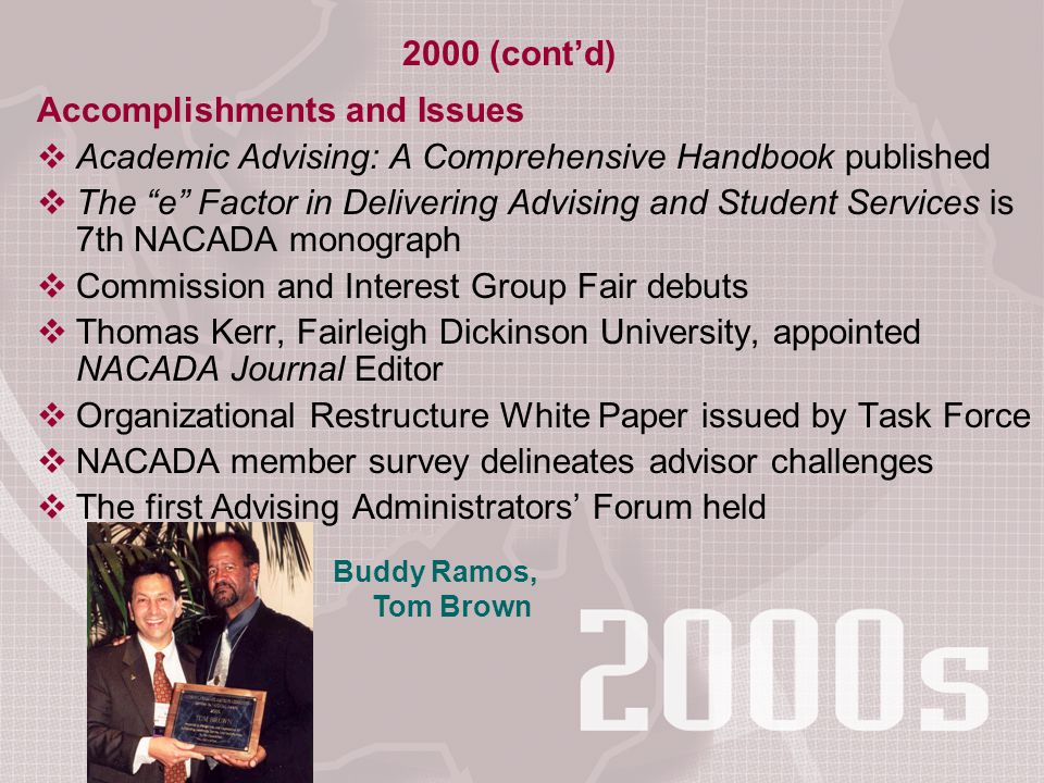 Accomplishments and Issues  Academic Advising: A Comprehensive Handbook published  The e Factor in Delivering Advising and Student Services is 7th NACADA monograph  Commission and Interest Group Fair debuts  Thomas Kerr, Fairleigh Dickinson University, appointed NACADA Journal Editor  Organizational Restructure White Paper issued by Task Force  NACADA member survey delineates advisor challenges  The first Advising Administrators' Forum held 2000 (cont'd) Buddy Ramos, Tom Brown