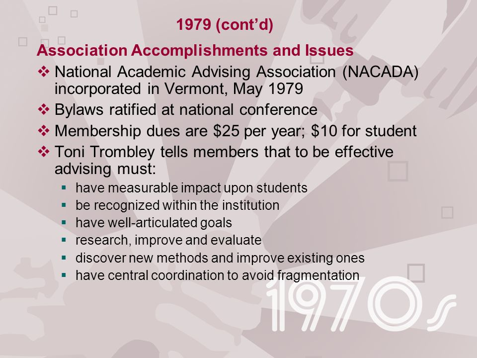 Association Accomplishments and Issues  National Academic Advising Association (NACADA) incorporated in Vermont, May 1979  Bylaws ratified at national conference  Membership dues are $25 per year; $10 for student  Toni Trombley tells members that to be effective advising must:  have measurable impact upon students  be recognized within the institution  have well-articulated goals  research, improve and evaluate  discover new methods and improve existing ones  have central coordination to avoid fragmentation 1979 (cont'd)