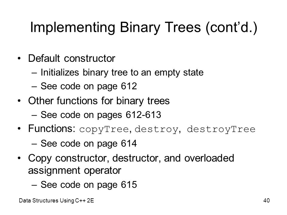 Data Structures Using C++ 2E40 Implementing Binary Trees (cont'd.) Default constructor –Initializes binary tree to an empty state –See code on page 61