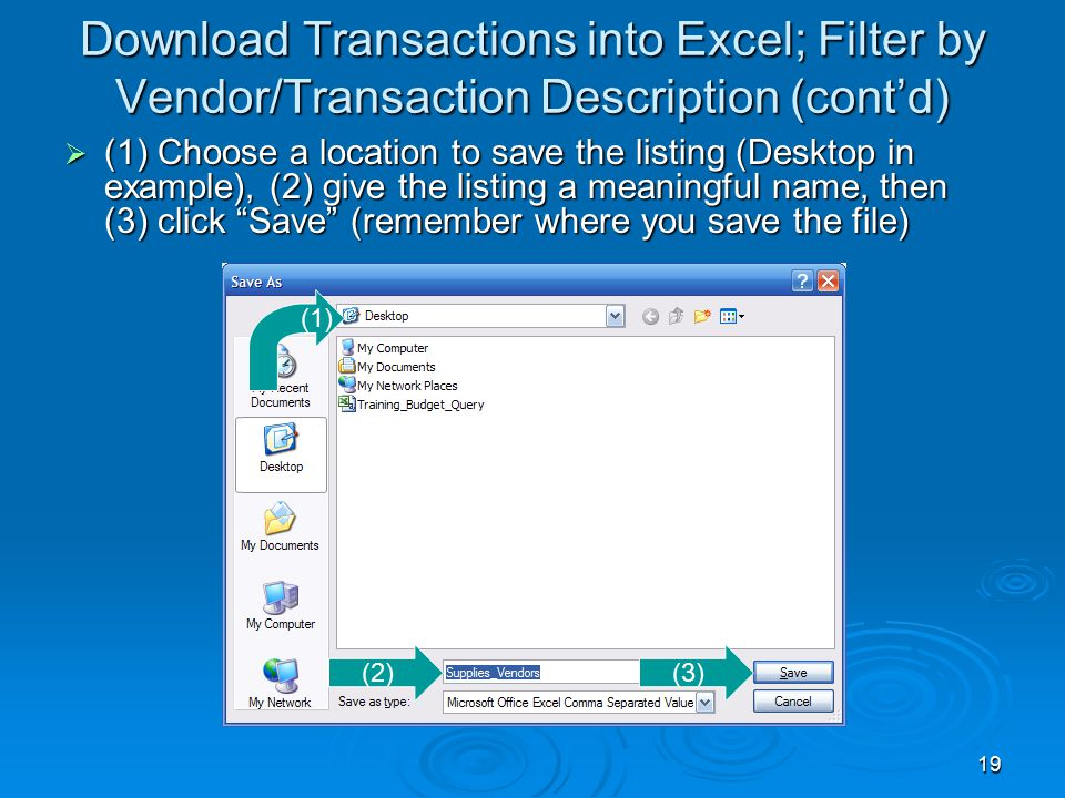 19 Download Transactions into Excel; Filter by Vendor/Transaction Description (cont'd)  (1) Choose a location to save the listing (Desktop in example), (2) give the listing a meaningful name, then (3) click Save (remember where you save the file) (1) (2)(3)