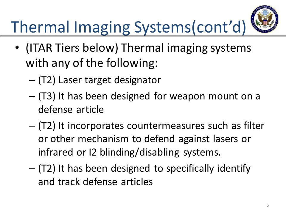 6 Thermal Imaging Systems(cont'd) (ITAR Tiers below) Thermal imaging systems with any of the following: – (T2) Laser target designator – (T3) It has b