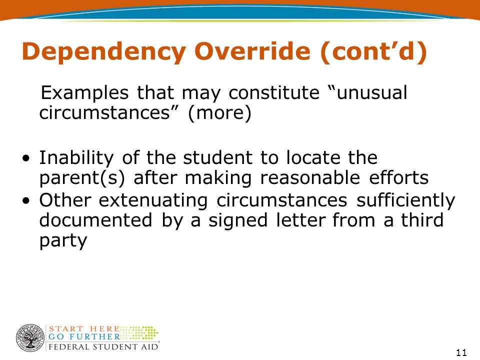 Dependency Override (cont'd) Examples that may constitute unusual circumstances (more) Inability of the student to locate the parent(s) after making reasonable efforts Other extenuating circumstances sufficiently documented by a signed letter from a third party 11