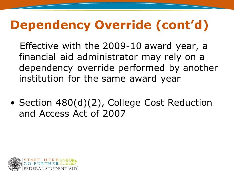 Dependency Override (cont'd) Effective with the 2009-10 award year, a financial aid administrator may rely on a dependency override performed by another institution for the same award year Section 480(d)(2), College Cost Reduction and Access Act of 2007