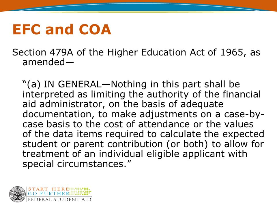 EFC and COA Section 479A of the Higher Education Act of 1965, as amended— (a) IN GENERAL—Nothing in this part shall be interpreted as limiting the authority of the financial aid administrator, on the basis of adequate documentation, to make adjustments on a case-by- case basis to the cost of attendance or the values of the data items required to calculate the expected student or parent contribution (or both) to allow for treatment of an individual eligible applicant with special circumstances.