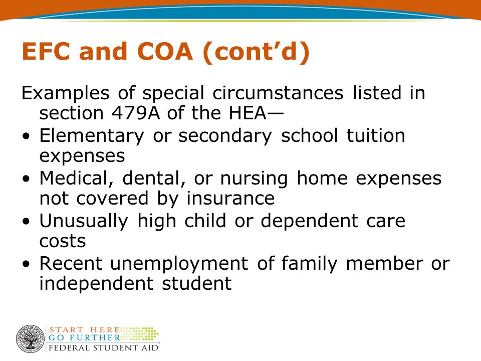 EFC and COA (cont'd) Examples of special circumstances listed in section 479A of the HEA— Elementary or secondary school tuition expenses Medical, dental, or nursing home expenses not covered by insurance Unusually high child or dependent care costs Recent unemployment of family member or independent student