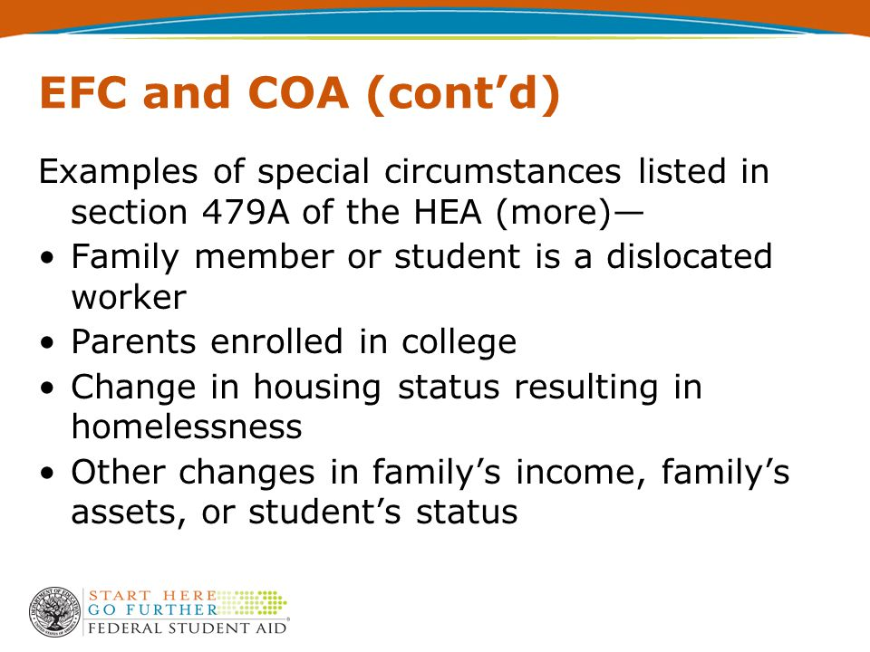 EFC and COA (cont'd) Examples of special circumstances listed in section 479A of the HEA (more)— Family member or student is a dislocated worker Parents enrolled in college Change in housing status resulting in homelessness Other changes in family's income, family's assets, or student's status