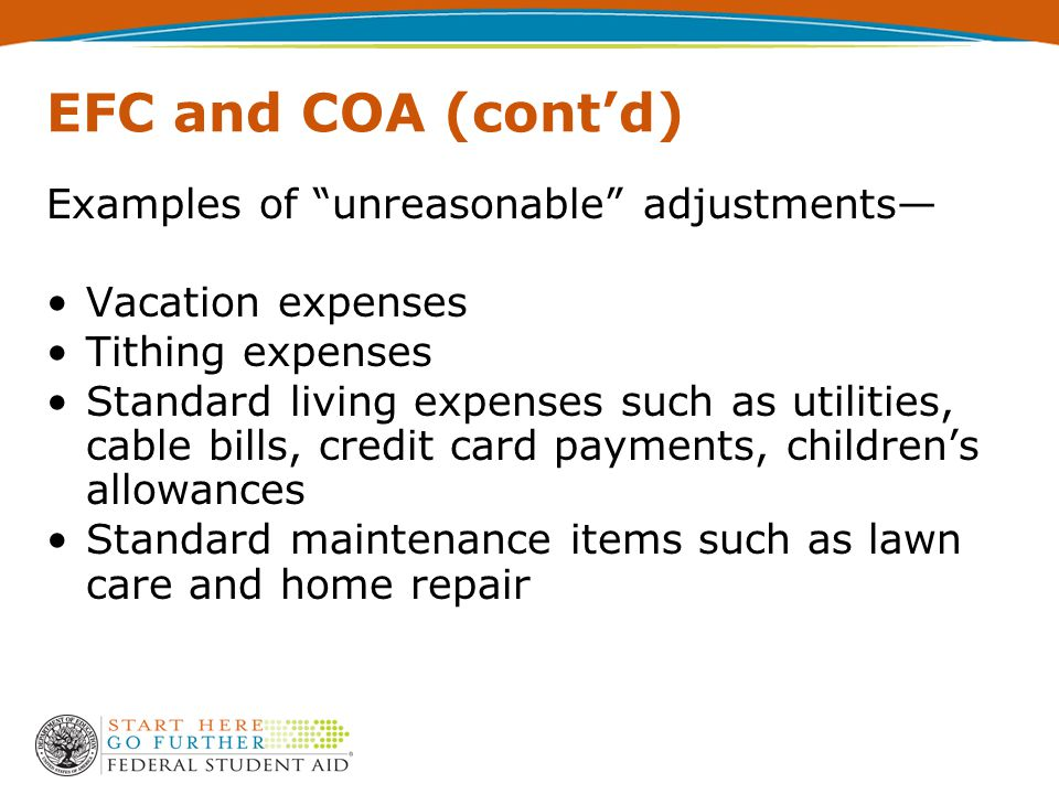 EFC and COA (cont'd) Examples of unreasonable adjustments— Vacation expenses Tithing expenses Standard living expenses such as utilities, cable bills, credit card payments, children's allowances Standard maintenance items such as lawn care and home repair