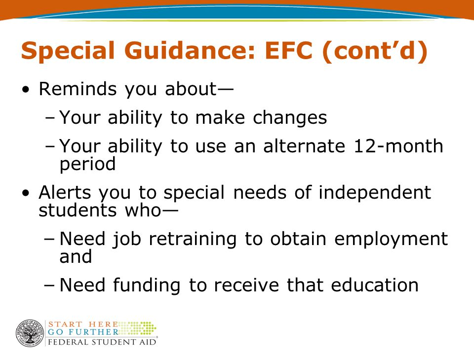 Special Guidance: EFC (cont'd) Reminds you about— –Your ability to make changes –Your ability to use an alternate 12-month period Alerts you to special needs of independent students who— – Need job retraining to obtain employment and – Need funding to receive that education